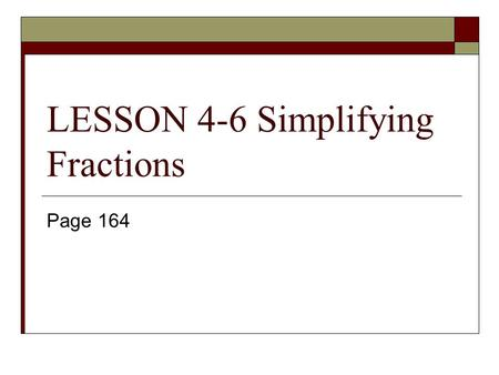 LESSON 4-6 Simplifying Fractions Page 164. Simplify: 12 24  Divide the numerator and the denominator by a common factor.  I will show you three different.