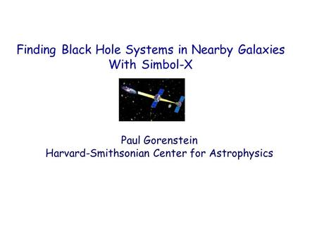 Finding Black Hole Systems in Nearby Galaxies With Simbol-X Paul Gorenstein Harvard-Smithsonian Center for Astrophysics.