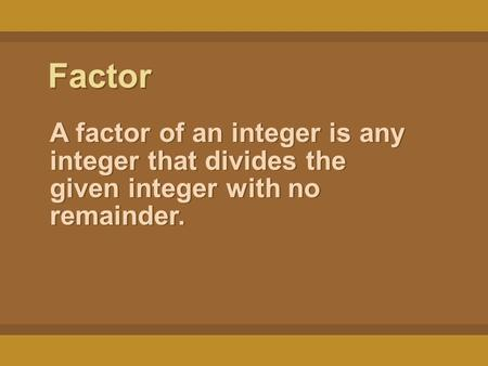 Factor A factor of an integer is any integer that divides the given integer with no remainder.