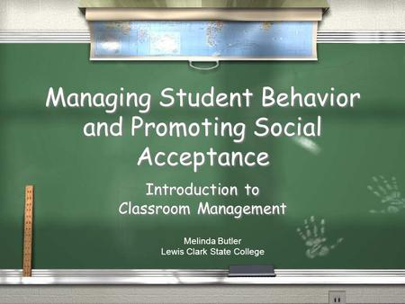 Managing Student Behavior and Promoting Social Acceptance Introduction to Classroom Management Melinda Butler Lewis Clark State College.
