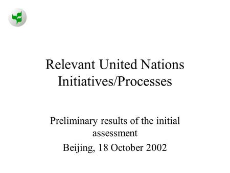 Relevant United Nations Initiatives/Processes Preliminary results of the initial assessment Beijing, 18 October 2002.