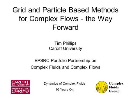 Grid and Particle Based Methods for Complex Flows - the Way Forward Tim Phillips Cardiff University EPSRC Portfolio Partnership on Complex Fluids and Complex.