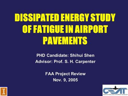 DISSIPATED ENERGY STUDY OF FATIGUE IN AIRPORT PAVEMENTS PHD Candidate: Shihui Shen Advisor: Prof. S. H. Carpenter FAA Project Review Nov. 9, 2005.