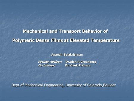 Mechanical and Transport Behavior of Polymeric Dense Films at Elevated Temperature Anandh Balakrishnan Faculty Advisor: Dr.Alan.R.Greenberg Co-Advisor: