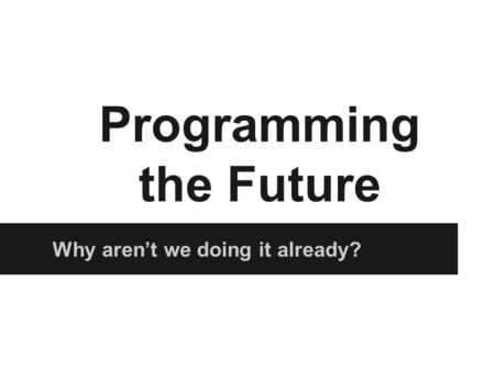 Why aren't we doing it already? Programming the Future.