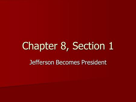 Chapter 8, Section 1 Jefferson Becomes President.