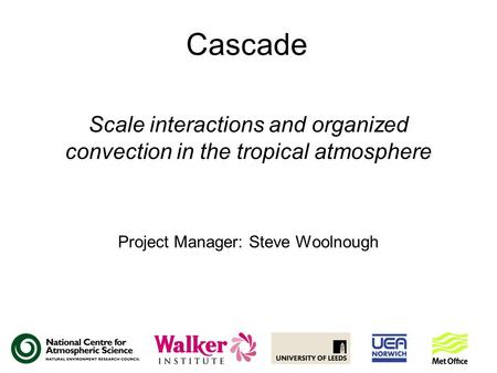 Cascade Scale interactions and organized convection in the tropical atmosphere Project Manager: Steve Woolnough.