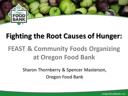 Fighting the Root Causes of Hunger: FEAST & Community Foods Organizing at Oregon Food Bank Sharon Thornberry & Spencer Masterson, Oregon Food Bank.