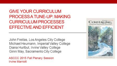 GIVE YOUR CURRICULUM PROCESS A TUNE-UP: MAKING CURRICULUM PROCESSES EFFECTIVE AND EFFICIENT John Freitas, Los Angeles City College Michael Heumann, Imperial.