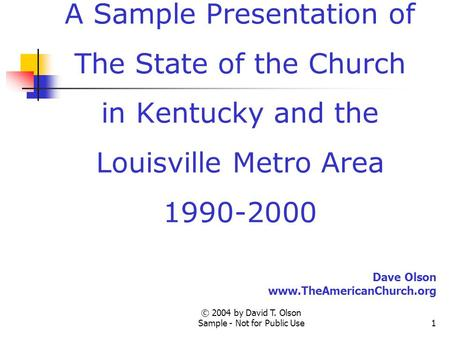 © 2004 by David T. Olson Sample - Not for Public Use1 A Sample Presentation of The State of the Church in Kentucky and the Louisville Metro Area 1990-2000.