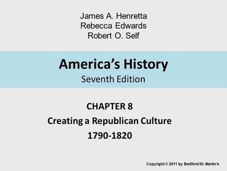 America's History Seventh Edition CHAPTER 8 Creating a Republican Culture 1790-1820 Copyright © 2011 by Bedford/St. Martin's James A. Henretta Rebecca.