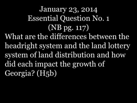 January 23, 2014 Essential Question No. 1 (NB pg. 117) What are the differences between the headright system and the land lottery system of land distribution.