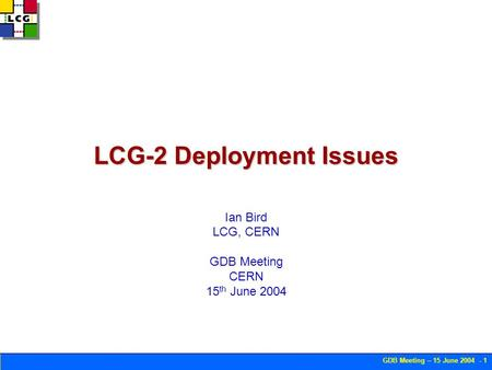 GDB Meeting – 15 June 2004 - 1 LCG-2 Deployment Issues Ian Bird LCG, CERN GDB Meeting CERN 15 th June 2004.