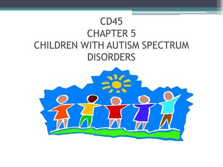 CD45 CHAPTER 5 CHILDREN WITH AUTISM SPECTRUM DISORDERS.