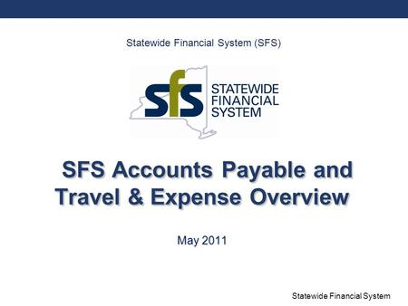 Statewide Financial System SFS Accounts Payable and Travel & Expense Overview May 2011 Statewide Financial System (SFS)