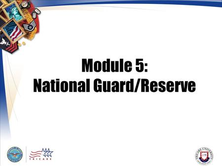 Module 5: National Guard/Reserve. 2 Module Objectives After this module, you should be able to: Explain TRICARE coverage for Guard/Reserve members on.