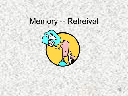 Memory -- Retreival. Retrieval refers to getting information out of the memory store…it is there, but how do we get it out to be able to use? Retrieval.