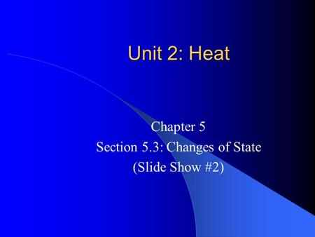 Unit 2: Heat Chapter 5 Section 5.3: Changes of State (Slide Show #2)