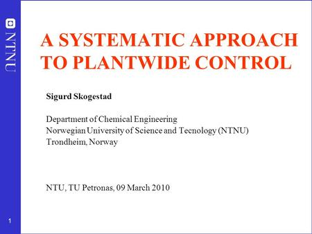 1 A SYSTEMATIC APPROACH TO PLANTWIDE CONTROL Sigurd Skogestad Department of Chemical Engineering Norwegian University of Science and Tecnology (NTNU) Trondheim,