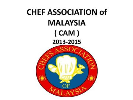 CHEF ASSOCIATION of MALAYSIA ( CAM ) 2013-2015. CAM – TO BE MORE : TRANSPERANCY PROFESSIONALISM RESPECT TEAMWORK FRIENDLY APPRECIATE.