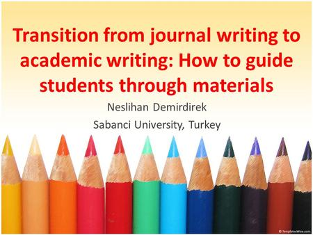 Transition from journal writing to academic writing: How to guide students through materials Neslihan Demirdirek Sabanci University, Turkey.