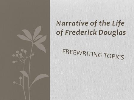 Narrative of the Life of Frederick Douglas FREEWRITING TOPICS.