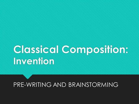 Classical Composition: Invention PRE-WRITING AND BRAINSTORMING.