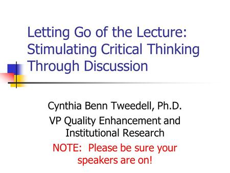 Letting Go of the Lecture: Stimulating Critical Thinking Through Discussion Cynthia Benn Tweedell, Ph.D. VP Quality Enhancement and Institutional Research.