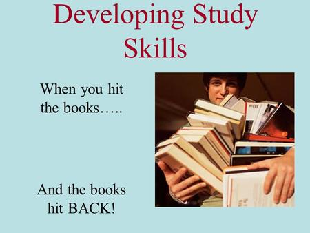 Developing Study Skills When you hit the books….. And the books hit BACK!
