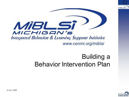 Building a Behavior Intervention Plan Winter, 2008 www.cenmi.org/miblsi.