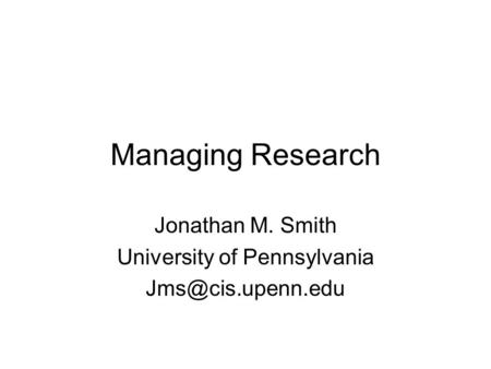 Managing Research Jonathan M. Smith University of Pennsylvania