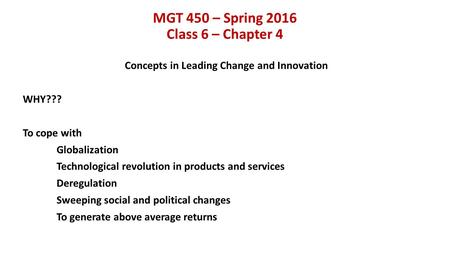 MGT 450 – Spring 2016 Class 6 – Chapter 4 Concepts in Leading Change and Innovation WHY??? To cope with Globalization Technological revolution in products.