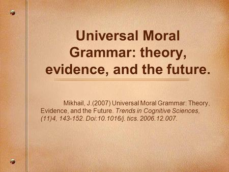Universal Moral Grammar: theory, evidence, and the future. Mikhail, J.(2007) Universal Moral Grammar: Theory, Evidence, and the Future. Trends in Cognitive.