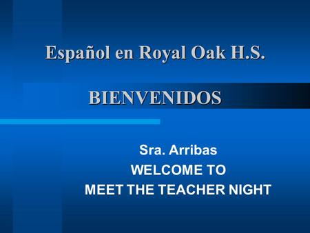 Español en Royal Oak H.S. BIENVENIDOS Sra. Arribas WELCOME TO MEET THE TEACHER NIGHT.
