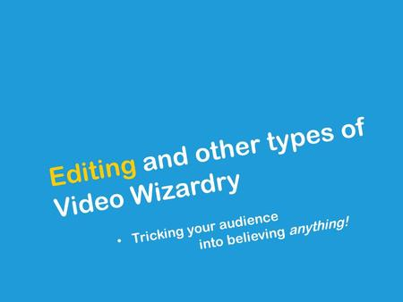 Editing and other types of Video Wizardry Tricking your audience into believing anything!