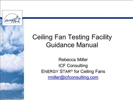 Ceiling Fan Testing Facility Guidance Manual Rebecca Miller ICF Consulting E NERGY S TAR ® for Ceiling Fans