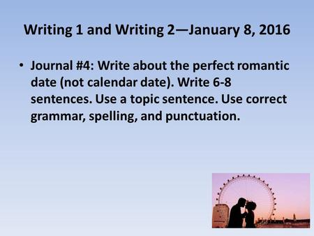 Writing 1 and Writing 2—January 8, 2016 Journal #4: Write about the perfect romantic date (not calendar date). Write 6-8 sentences. Use a topic sentence.