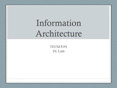 Information Architecture TECM 5191 Dr. Lam. What does an architect do? Starting the Project The architect talks to the client about expectations, project.