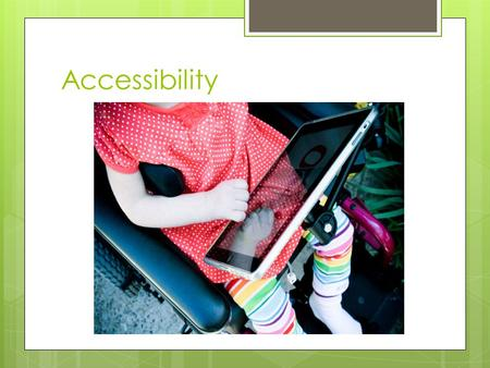 Accessibility.  There are 3 ways to make an iPad more accessible 1. Features that are built-in 2. Apps 3. Accessories.