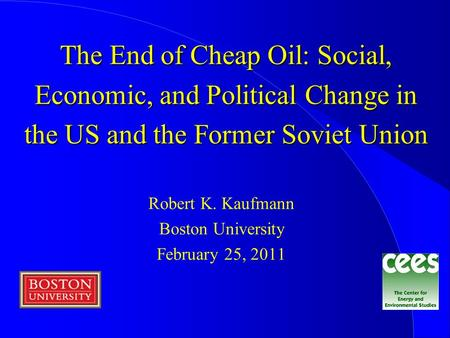 The End of Cheap Oil: Social, Economic, and Political Change in the US and the Former Soviet Union Robert K. Kaufmann Boston University February 25, 2011.