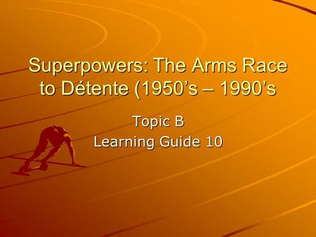 Superpowers: The Arms Race to Détente (1950's – 1990's Topic B Learning Guide 10.