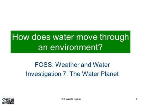 The Water Cycle1 How does water move through an environment? FOSS: Weather and Water Investigation 7: The Water Planet.
