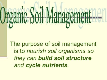 The purpose of soil management is to nourish soil organisms so they can build soil structure and cycle nutrients.