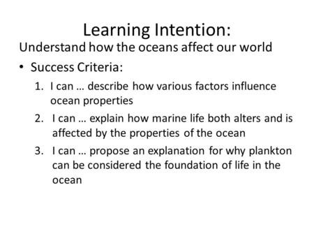 Learning Intention: Understand how the oceans affect our world Success Criteria: 1.I can … describe how various factors influence ocean properties 2.I.