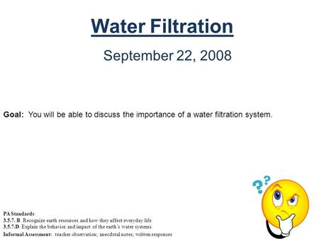 Water Filtration September 22, 2008 Goal: You will be able to discuss the importance of a water filtration system. PA Standards: 3.5.7. B. Recognize earth.