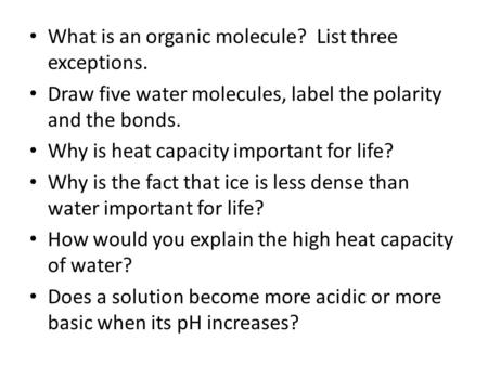 What is an organic molecule? List three exceptions. Draw five water molecules, label the polarity and the bonds. Why is heat capacity important for life?