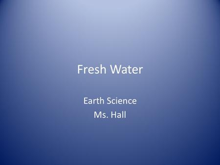 Fresh Water Earth Science Ms. Hall. Water is a necessity for life!!! Water appears to be every where 70% of the Earth is covered by oceans 97 of our water.