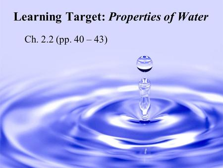 Learning Target: Properties of Water Ch. 2.2 (pp. 40 – 43)