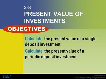 Financial Algebra © 2011 Cengage Learning. All Rights Reserved. Slide 1 3-8 PRESENT VALUE OF INVESTMENTS Calculate the present value of a single deposit.