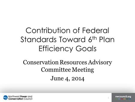 Contribution of Federal Standards Toward 6 th Plan Efficiency Goals Conservation Resources Advisory Committee Meeting June 4, 2014 1.